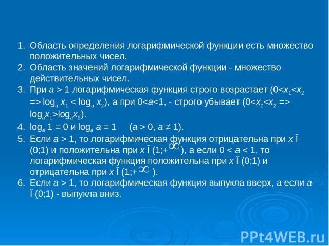 Область определения логарифмической функции есть множество положительных чисел. Область значений логарифмической функции - множество действительных чисел. При a > 1 логарифмическая функция строго возрастает (0 1, то логарифмическая функция выпукла в…