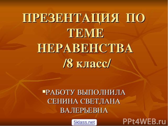 ПРЕЗЕНТАЦИЯ ПО ТЕМЕ НЕРАВЕНСТВА /8 класс/ РАБОТУ ВЫПОЛНИЛА СЕНИНА СВЕТЛАНА ВАЛЕРЬЕВНА 5klass.net