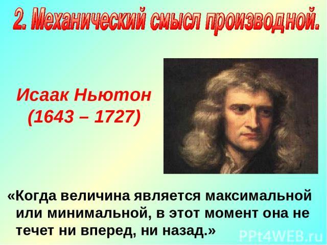 Исаак Ньютон (1643 – 1727) «Когда величина является максимальной или минимальной, в этот момент она не течет ни вперед, ни назад.»