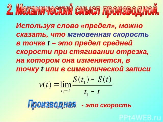 Используя слово «предел», можно сказать, что мгновенная скорость в точке t – это предел средней скорости при стягивании отрезка, на котором она изменяется, в точку t или в символической записи - это скорость