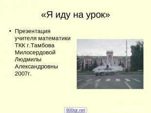 «Я иду на урок» Презентация учителя математики ТКК г.Тамбова Милосердовой Людмил