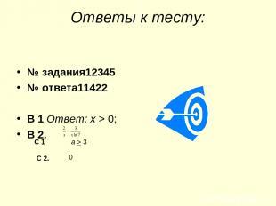 Ответы к тесту: № задания12345 № ответа11422 В 1 Ответ: х > 0; В 2. С 1 а > 3 С