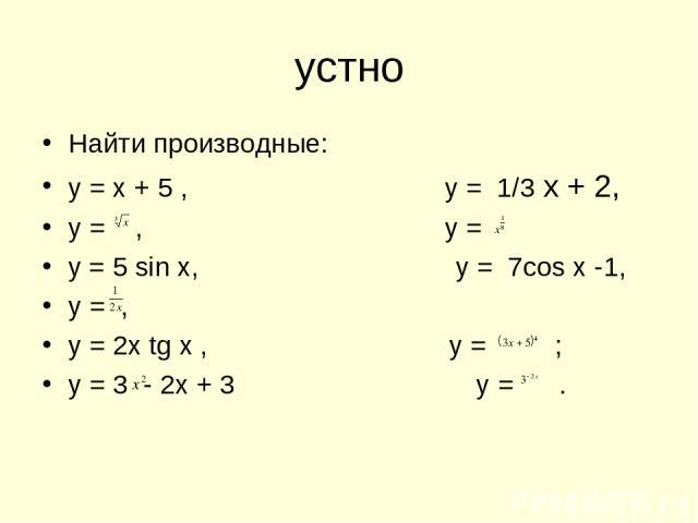 устно Найти производные: у = х + 5 , у = 1/3 х + 2, у = , у = у = 5 sin x, y = 7cos x -1, у = , у = 2x tg x , у = ; у = 3 - 2х + 3 у = .