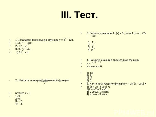 III. Тест. 1. 1.Найдите производную функции у = 3 - 12х. 1) 3 (7 - 4х); 2) 12 – 21 ; 3) 3 (7 - 4); . 4) 21 + 4 2.. Найдите значение производной функции в точке х = 3. 1) 3; 2) 0; 3) – 2; 4) – 3. 3. Решите уравнение f / (х) = 0 , если f (х) = ( +2)( …