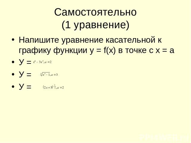 Самостоятельно (1 уравнение) Напишите уравнение касательной к графику функции у = f(x) в точке с х = а У = У = У =