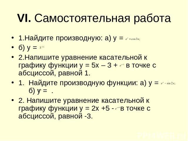 VI. Самостоятельная работа 1.Найдите производную: а) у = б) у = 2.Напишите уравнение касательной к графику функции у = 5х – 3 + в точке с абсциссой, равной 1. 1. Найдите производную функции: а) у = б) у = . 2. Напишите уравнение касательной к график…