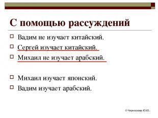 © Черноскова Ю.Ю. С помощью рассуждений Вадим не изучает китайский. Сергей изуча