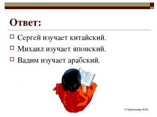 © Черноскова Ю.Ю. Ответ: Сергей изучает китайский. Михаил изучает японский. Вади
