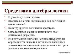 © Черноскова Ю.Ю. Средствами алгебры логики Изучается условие задачи. Вводится с