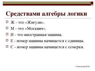 © Черноскова Ю.Ю. Средствами алгебры логики Ж - это «Жигули». М - это «Москвич».