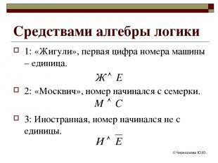 © Черноскова Ю.Ю. Средствами алгебры логики 1: «Жигули», первая цифра номера маш