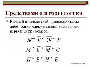 © Черноскова Ю.Ю. Средствами алгебры логики Каждый из свидетелей правильно указа