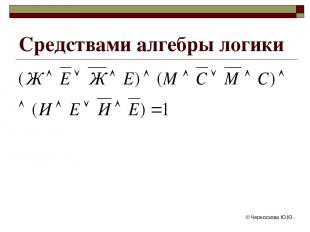 © Черноскова Ю.Ю. Средствами алгебры логики © Черноскова Ю.Ю.