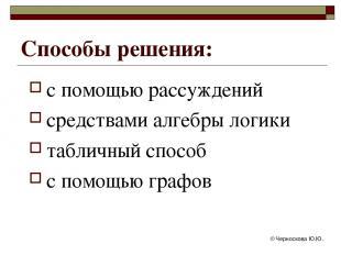 © Черноскова Ю.Ю. Способы решения: с помощью рассуждений средствами алгебры логи