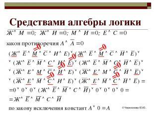 © Черноскова Ю.Ю. Средствами алгебры логики =0 =0 =0 =0 =0 =0 =0 © Черноскова Ю.