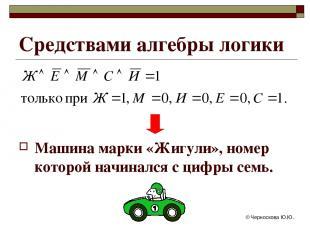 © Черноскова Ю.Ю. Средствами алгебры логики Машина марки «Жигули», номер которой