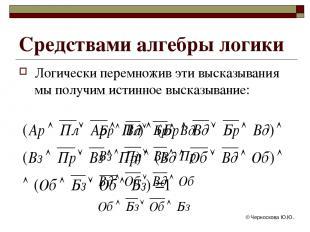 © Черноскова Ю.Ю. Логически перемножив эти высказывания мы получим истинное выск