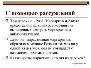 © Черноскова Ю.Ю. С помощью рассуждений Три девочки – Роза, Маргарита и Анюта пр