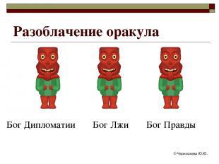 © Черноскова Ю.Ю. Разоблачение оракула Бог Дипломатии Бог Лжи Бог Правды © Черно