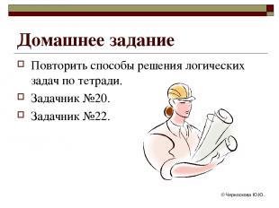 © Черноскова Ю.Ю. Домашнее задание Повторить способы решения логических задач по