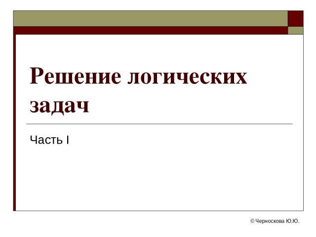 © Черноскова Ю.Ю. Решение логических задач Часть I © Черноскова Ю.Ю.