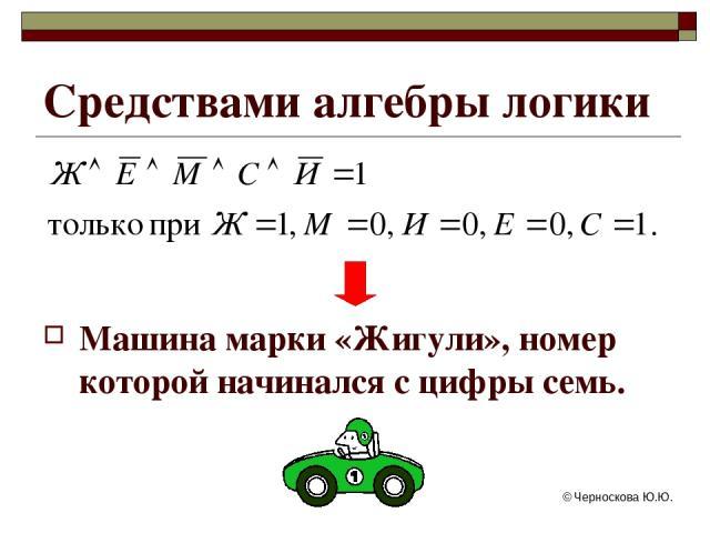 © Черноскова Ю.Ю. Средствами алгебры логики Машина марки «Жигули», номер которой начинался с цифры семь. © Черноскова Ю.Ю.