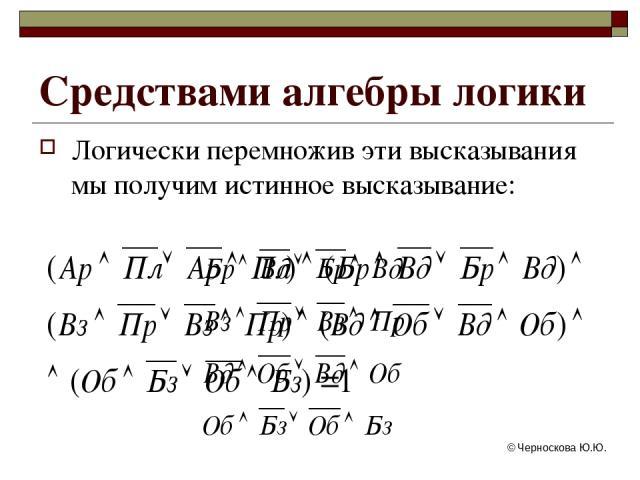 © Черноскова Ю.Ю. Логически перемножив эти высказывания мы получим истинное высказывание: Средствами алгебры логики © Черноскова Ю.Ю.