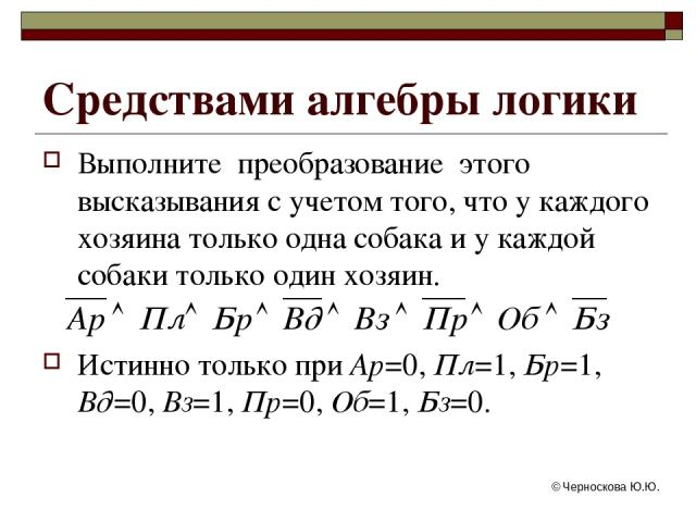 © Черноскова Ю.Ю. Выполните преобразование этого высказывания с учетом того, что у каждого хозяина только одна собака и у каждой собаки только один хозяин. Истинно только при Ар=0, Пл=1, Бр=1, Вд=0, Вз=1, Пр=0, Об=1, Бз=0. Средствами алгебры логики …