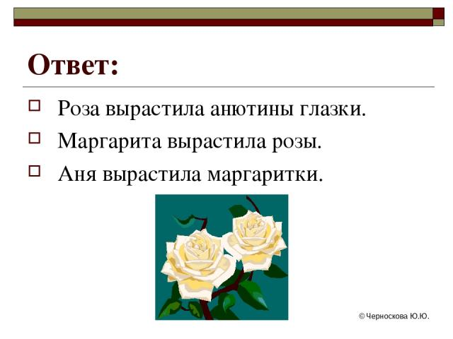 © Черноскова Ю.Ю. Ответ: Роза вырастила анютины глазки. Маргарита вырастила розы. Аня вырастила маргаритки. © Черноскова Ю.Ю.