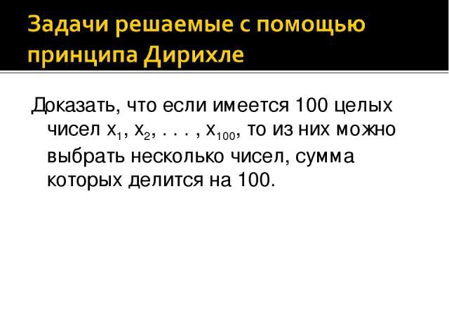 Доказать, что если имеется 100 целых чисел x1, x2, . . . , x100, то из них можно выбрать несколько чисел, сумма которых делится на 100.