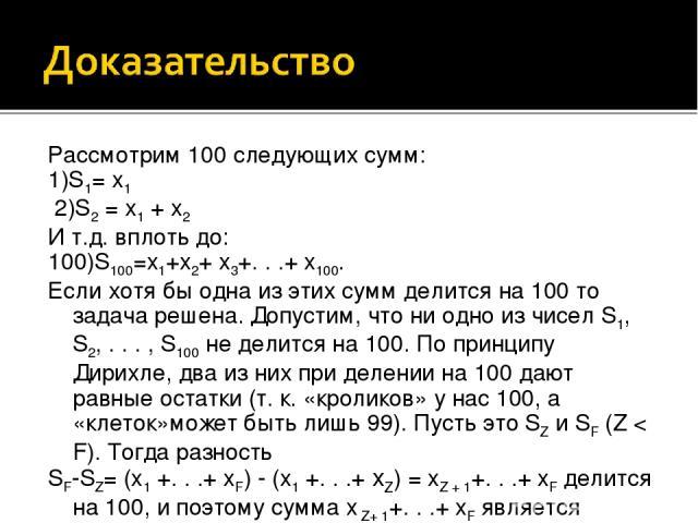 Рассмотрим 100 следующих сумм: 1)S1= x1 2)S2 = x1 + x2 И т.д. вплоть до: 100)S100=x1+x2+ x3+. . .+ x100. Если хотя бы одна из этих сумм делится на 100 то задача решена. Допустим, что ни одно из чисел S1, S2, . . . , S100 не делится на 100. По прин…