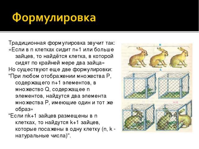 Традиционная формулировка звучит так: «Если в n клетках сидит n+1 или больше зайцев, то найдётся клетка, в которой сидят по крайней мере два зайца» Но существуют еще две формулировки: