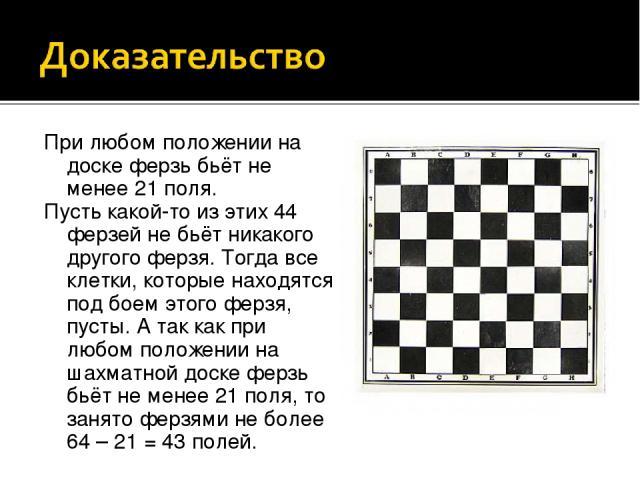 При любом положении на доске ферзь бьёт не менее 21 поля. Пусть какой-то из этих 44 ферзей не бьёт никакого другого ферзя. Тогда все клетки, которые находятся под боем этого ферзя, пусты. А так как при любом положении на шахматной доске ферзь бьёт н…