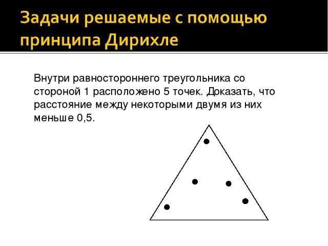 Внутри равностороннего треугольника со стороной 1 расположено 5 точек. Доказать, что расстояние между некоторыми двумя из них меньше 0,5.
