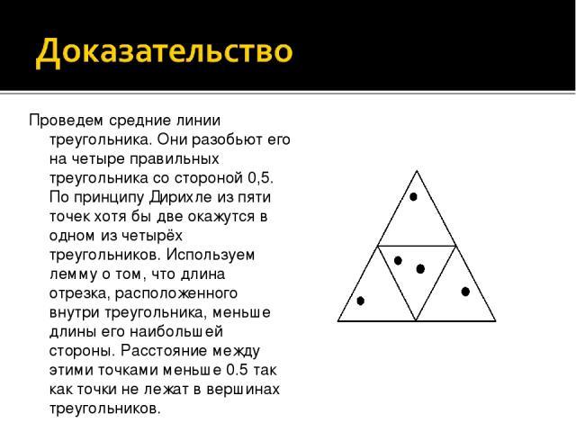 Проведем средние линии треугольника. Они разобьют его на четыре правильных треугольника со стороной 0,5. По принципу Дирихле из пяти точек хотя бы две окажутся в одном из четырёх треугольников. Используем лемму о том, что длина отрезка, расположенно…