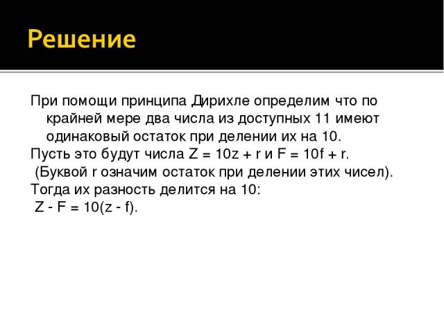 При помощи принципа Дирихле определим что по крайней мере два числа из доступных 11 имеют одинаковый остаток при делении их на 10. Пусть это будут числа Z = 10z + r и F = 10f + r. (Буквой r означим остаток при делении этих чисел). Тогда их разность …