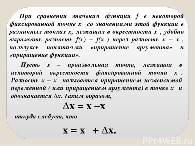 При сравнении значения функции f в некоторой фиксированной точке x₀ со значениями этой функции в различных точках x, лежащих в окрестности x₀, удобно выражать разность f(x) – f(x₀) через разность x – x₀, пользуясь понятиями «приращение аргумента» и …