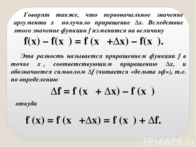 Говорят также, что первоначальное значение аргумента x₀ получило приращение Δx. Вследствие этого значение функции f изменится на величину f(x) – f(x₀) = f (x₀ +Δx) – f(x₀). Эта разность называется приращением функции f в точке x₀, соответствующим пр…