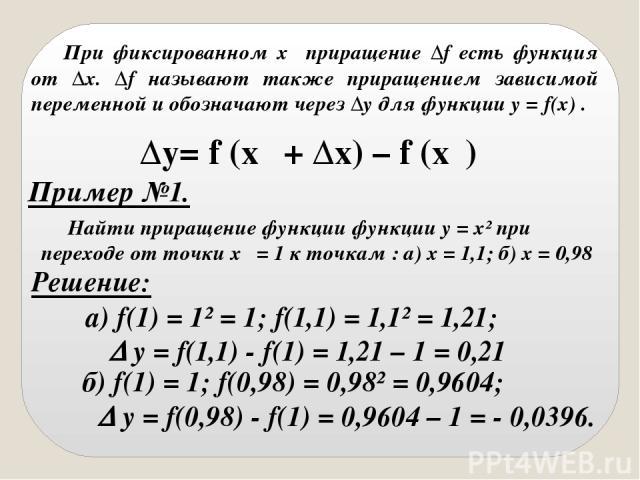 При фиксированном x₀ приращение Δf есть функция от Δx. Δf называют также приращением зависимой переменной и обозначают через Δy для функции y = f(x) . Пример №1. Найти приращение функции функции у = х² при переходе от точки х₀ = 1 к точкам : а) х = …