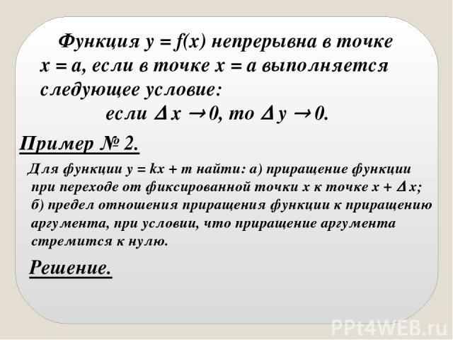 Функция y = f(x) непрерывна в точке х = а, если в точке х = а выполняется следующее условие: если х 0, то у 0. Пример № 2. Для функции y = kx + m найти: а) приращение функции при переходе от фиксированной точки х к точке х + х; б) предел отношения п…
