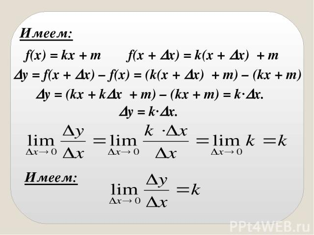 Имеем: f(x) = kx + m f(x + x) = k(x + x) + m y = f(x + x) – f(x) = (k(x + x) + m) – (kx + m) y = (kx + k x + m) – (kx + m) = k· x. y = k· x. Имеем: