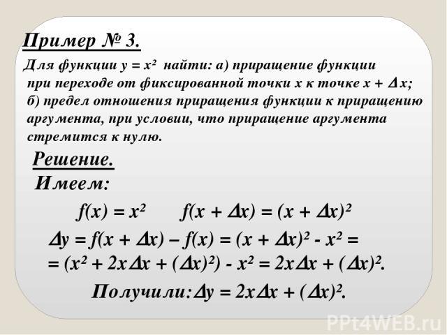 Пример № 3. Для функции y = x² найти: а) приращение функции при переходе от фиксированной точки х к точке х + х; б) предел отношения приращения функции к приращению аргумента, при условии, что приращение аргумента стремится к нулю. Решение. Имеем: f…