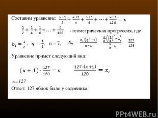 Составим уравнение:  - геометрическая прогрессия, где ,  n = 7, . Уравнение п