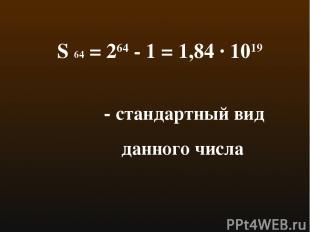 S 64 = 264 - 1 = 1,84 · 1019 - стандартный вид данного числа