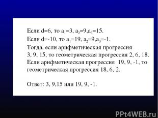 Если d=6, то а1=3, а2=9,а3=15. Если d=-10, то а1=19, а2=9,а3=-1. Тогда, если ари