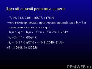 7, 49, 343, 2401, 16807, 117649 –это геометрическая прогрессия, первый член b1=