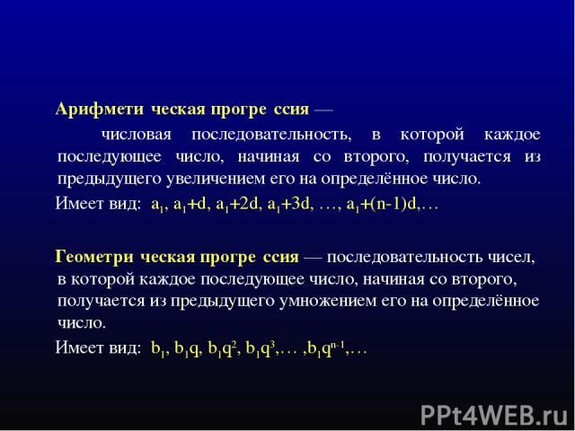 Арифмети ческая прогре ссия — числовая последовательность, в которой каждое последующее число, начиная со второго, получается из предыдущего увеличением его на определённое число. Имеет вид: a1, a1+d, a1+2d, a1+3d, …, a1+(n-1)d,… Геометри ческая про…