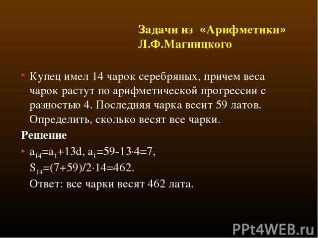 Купец имел 14 чарок серебряных, причем веса чарок растут по арифметической прогрессии с разностью 4. Последняя чарка весит 59 латов. Определить, сколько весят все чарки. Решение а14=а1+13d, a1=59-13·4=7, S14=(7+59)/2·14=462. Ответ: все чарки весят 4…