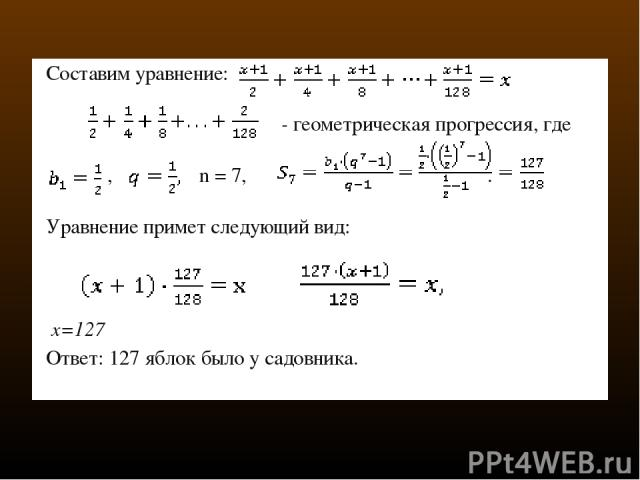 Составим уравнение:  - геометрическая прогрессия, где ,  n = 7, . Уравнение примет следующий вид:  x=127 Ответ: 127 яблок было у садовника.