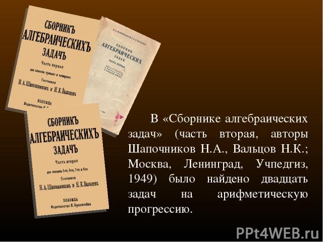 В «Сборнике алгебраических задач» (часть вторая, авторы Шапочников Н.А., Вальцов Н.К.; Москва, Ленинград, Учпедгиз, 1949) было найдено двадцать задач на арифметическую прогрессию.